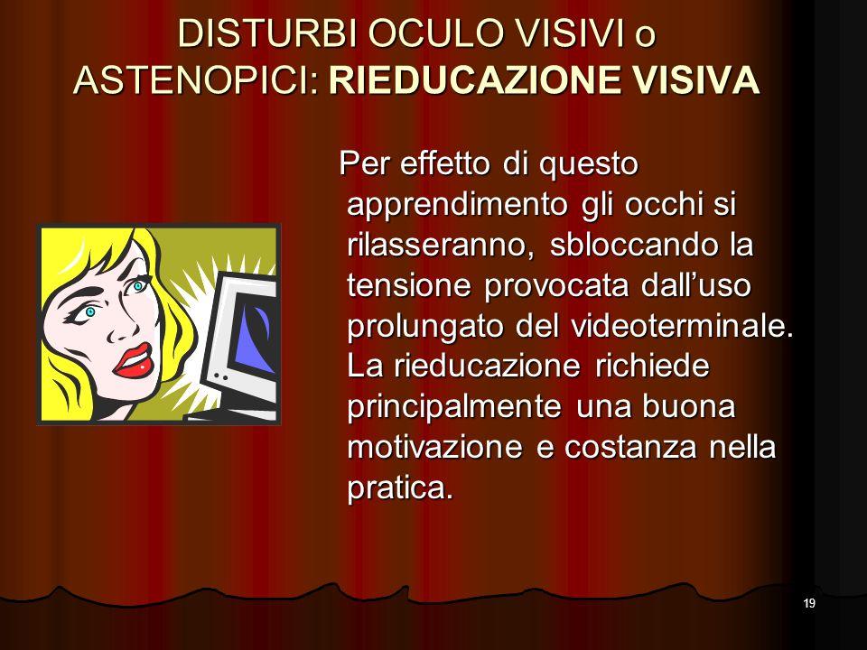 19 DISTURBI OCULO VISIVI o ASTENOPICI: RIEDUCAZIONE VISIVA Per effetto di questo apprendimento gli occhi si rilasseranno, sbloccando la tensione provo