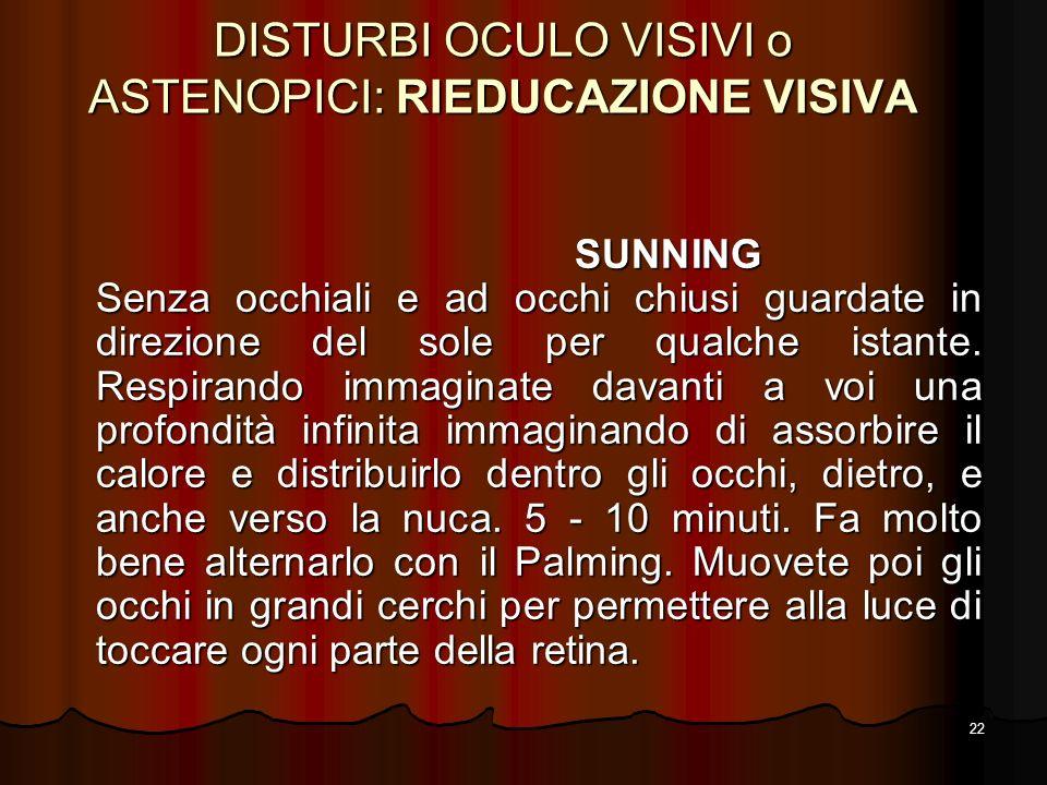 22 DISTURBI OCULO VISIVI o ASTENOPICI: RIEDUCAZIONE VISIVA SUNNING Senza occhiali e ad occhi chiusi guardate in direzione del sole per qualche istante