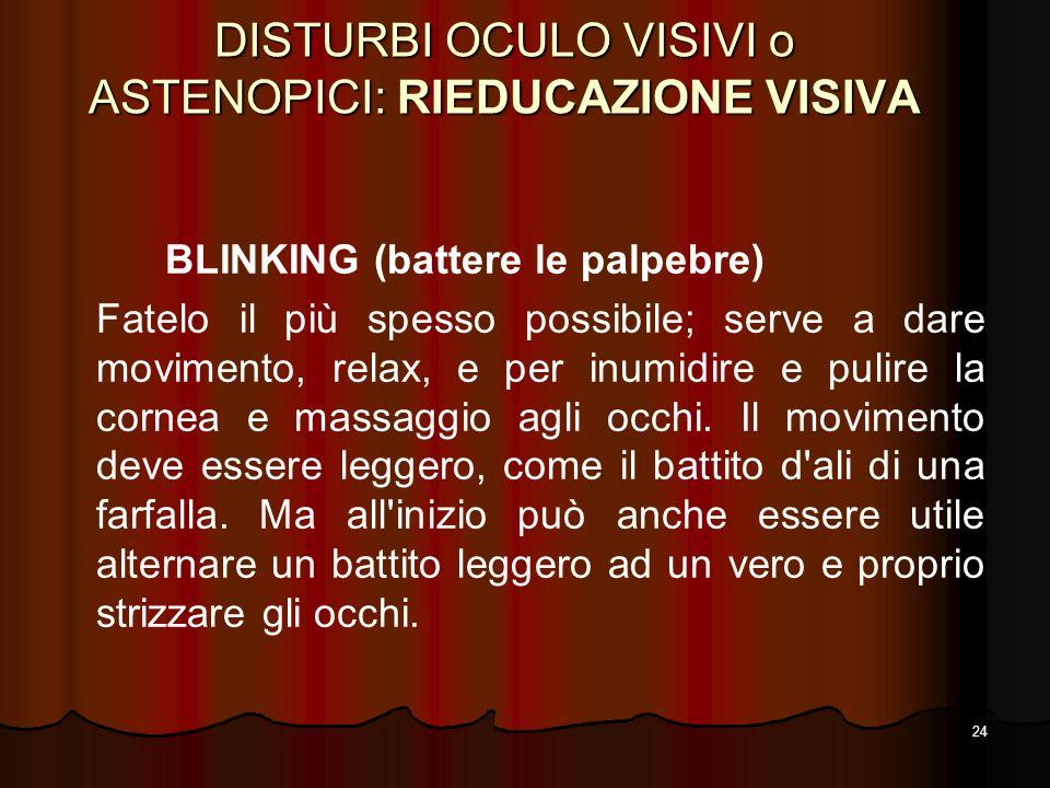 24 DISTURBI OCULO VISIVI o ASTENOPICI: RIEDUCAZIONE VISIVA BLINKING (battere le palpebre) Fatelo il più spesso possibile; serve a dare movimento, rela