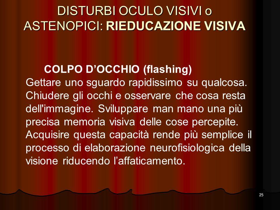 25 DISTURBI OCULO VISIVI o ASTENOPICI: RIEDUCAZIONE VISIVA COLPO DOCCHIO (flashing) Gettare uno sguardo rapidissimo su qualcosa. Chiudere gli occhi e