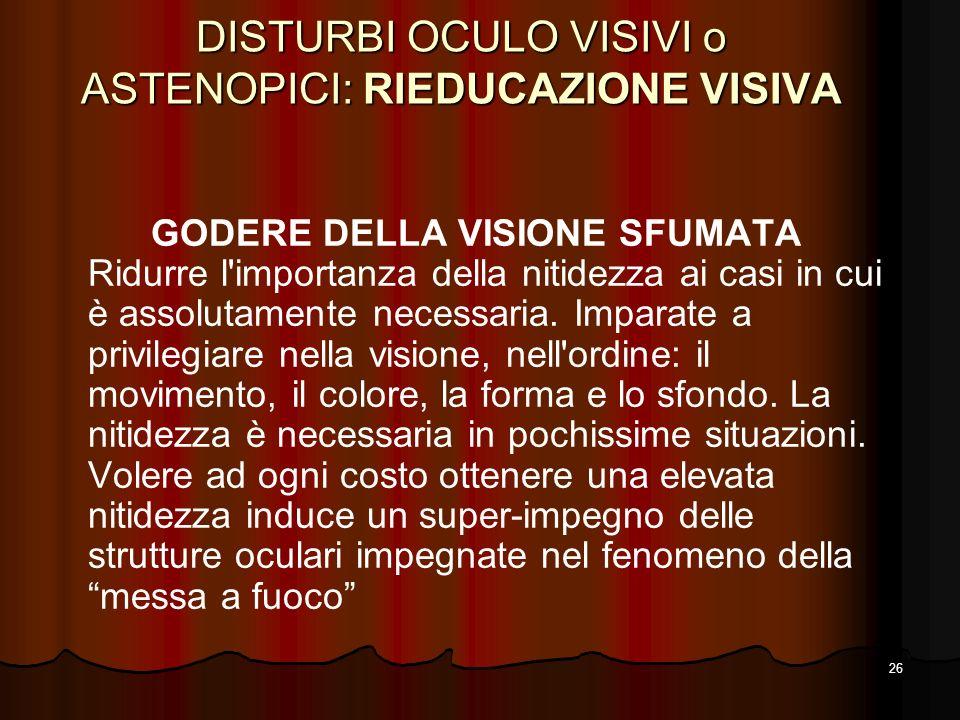26 DISTURBI OCULO VISIVI o ASTENOPICI: RIEDUCAZIONE VISIVA GODERE DELLA VISIONE SFUMATA Ridurre l'importanza della nitidezza ai casi in cui è assoluta