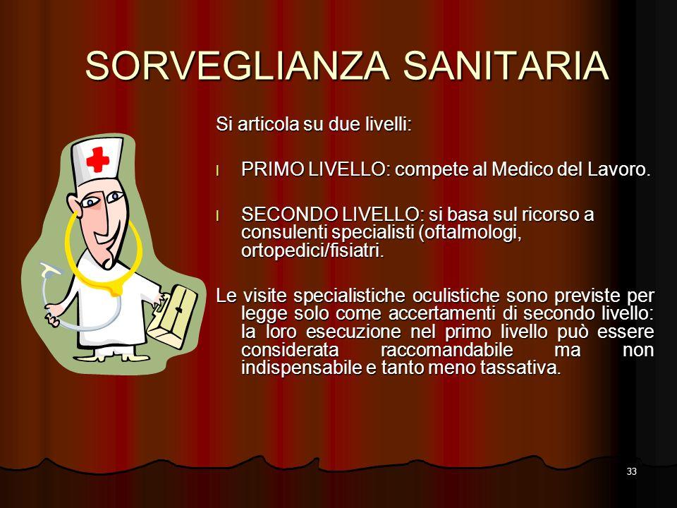 33 SORVEGLIANZA SANITARIA Si articola su due livelli: l PRIMO LIVELLO: compete al Medico del Lavoro. l SECONDO LIVELLO: si basa sul ricorso a consulen