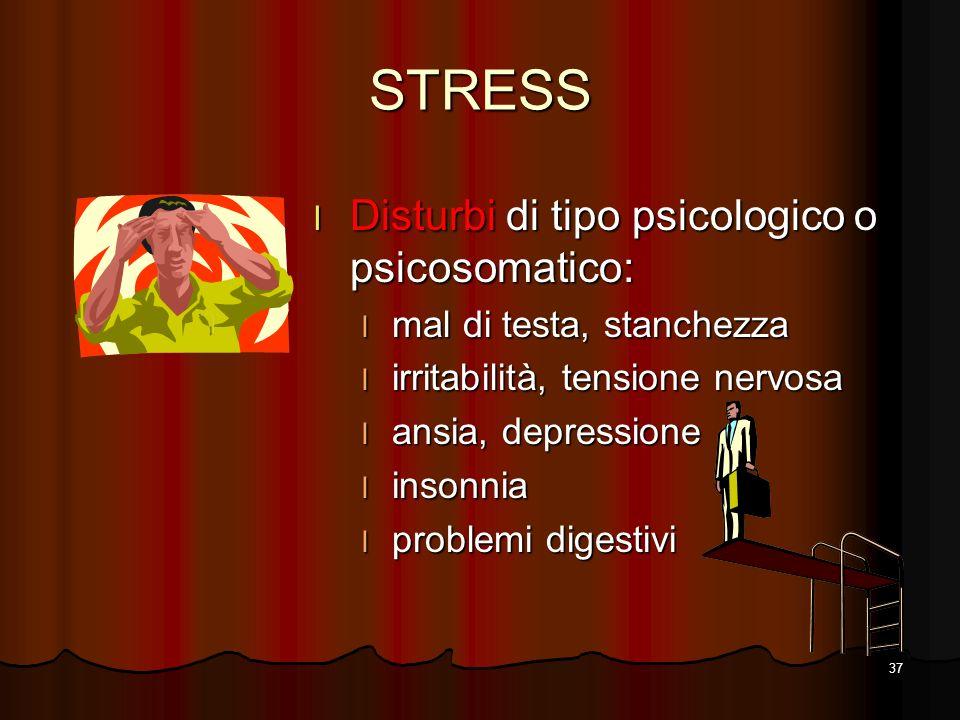 37 STRESS l Disturbi di tipo psicologico o psicosomatico: l mal di testa, stanchezza l irritabilità, tensione nervosa l ansia, depressione l insonnia