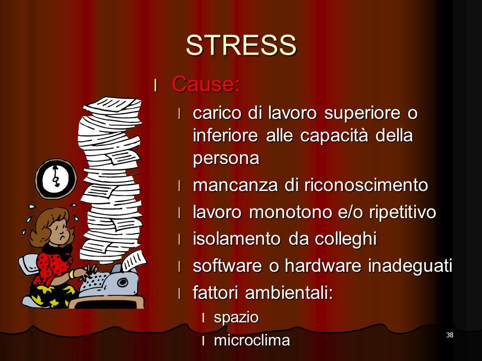 38 STRESS l Cause: l carico di lavoro superiore o inferiore alle capacità della persona l mancanza di riconoscimento l lavoro monotono e/o ripetitivo