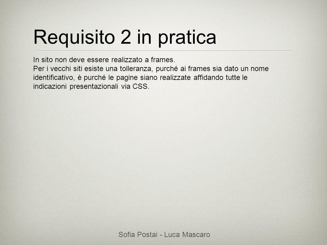 Sofia Postai - Luca Mascaro Sofia Postai (sofia@vocabola.com)sofia@vocabola.com Requisito 2 in pratica In sito non deve essere realizzato a frames. Pe