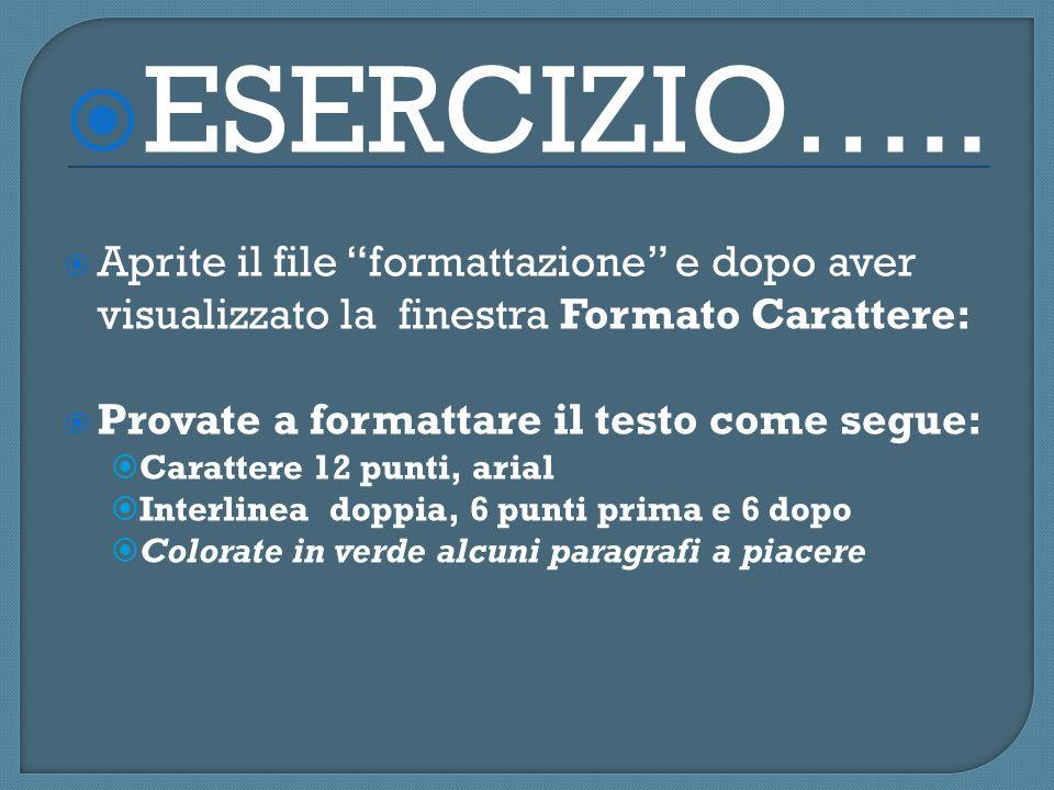 ESERCIZIO….. Aprite il file formattazione e dopo aver visualizzato la finestra Formato Carattere: Provate a formattare il testo come segue: Carattere