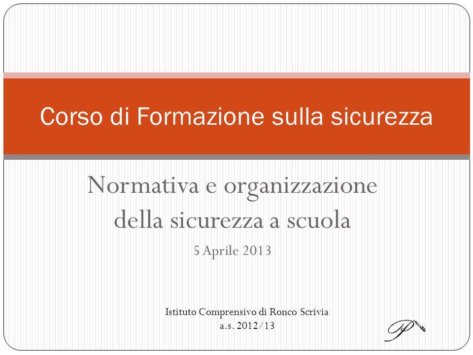 Normativa e organizzazione della sicurezza a scuola 5 Aprile 2013 Corso di Formazione sulla sicurezza Istituto Comprensivo di Ronco Scrivia a.s.