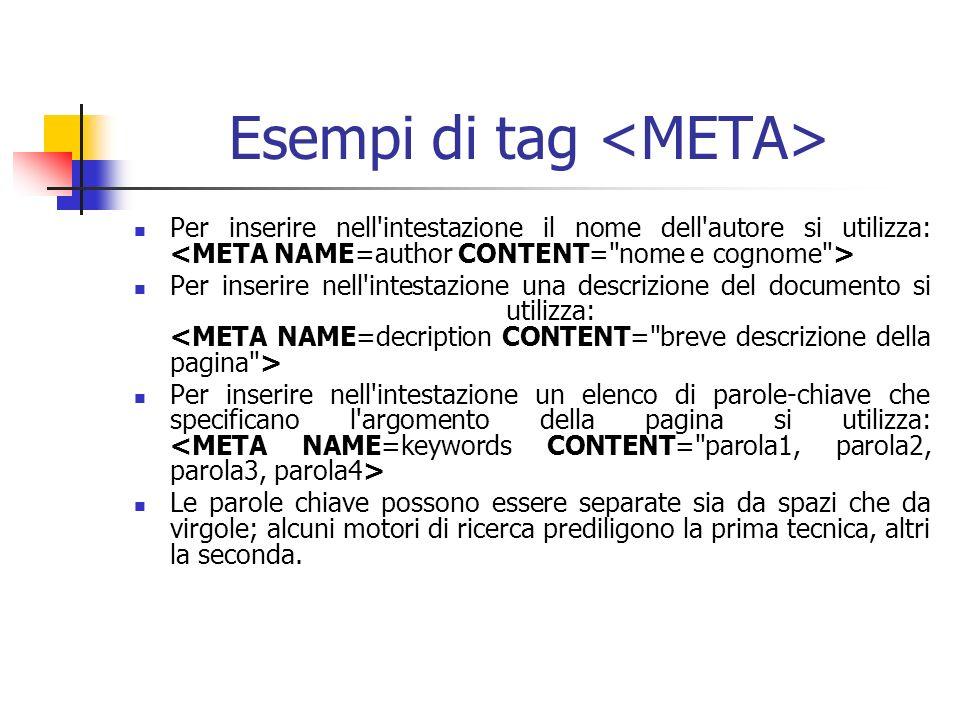 Esempi di tag Per inserire nell intestazione il nome dell autore si utilizza: Per inserire nell intestazione una descrizione del documento si utilizza: Per inserire nell intestazione un elenco di parole-chiave che specificano l argomento della pagina si utilizza: Le parole chiave possono essere separate sia da spazi che da virgole; alcuni motori di ricerca prediligono la prima tecnica, altri la seconda.