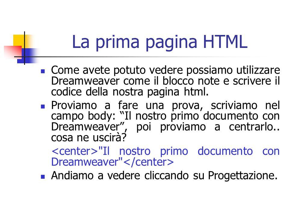 La prima pagina HTML Come avete potuto vedere possiamo utilizzare Dreamweaver come il blocco note e scrivere il codice della nostra pagina html.