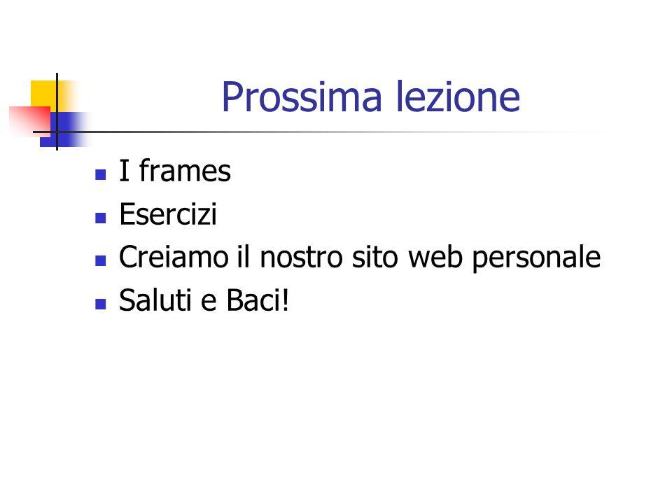 Prossima lezione I frames Esercizi Creiamo il nostro sito web personale Saluti e Baci!
