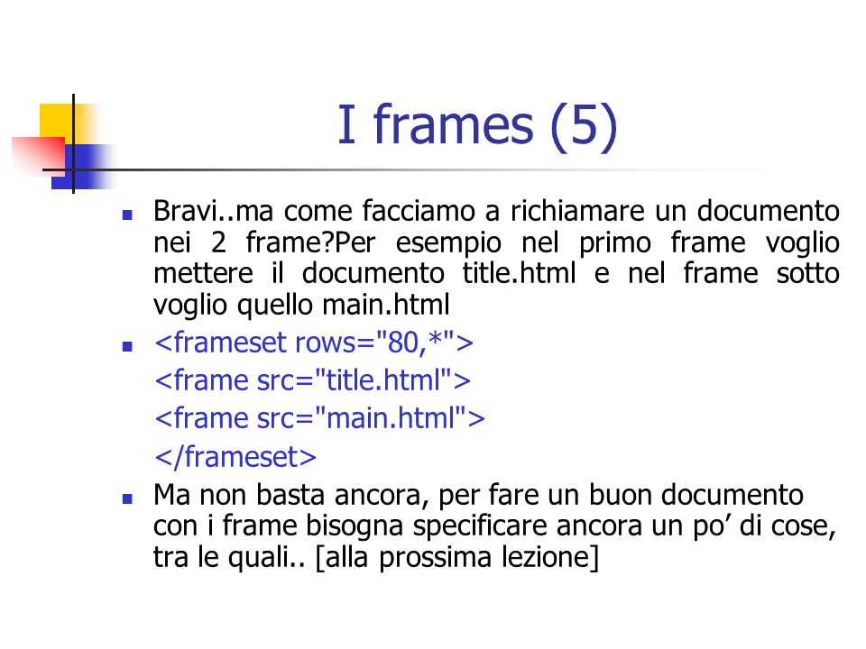 I frames (5) Bravi..ma come facciamo a richiamare un documento nei 2 frame Per esempio nel primo frame voglio mettere il documento title.html e nel frame sotto voglio quello main.html Ma non basta ancora, per fare un buon documento con i frame bisogna specificare ancora un po di cose, tra le quali..