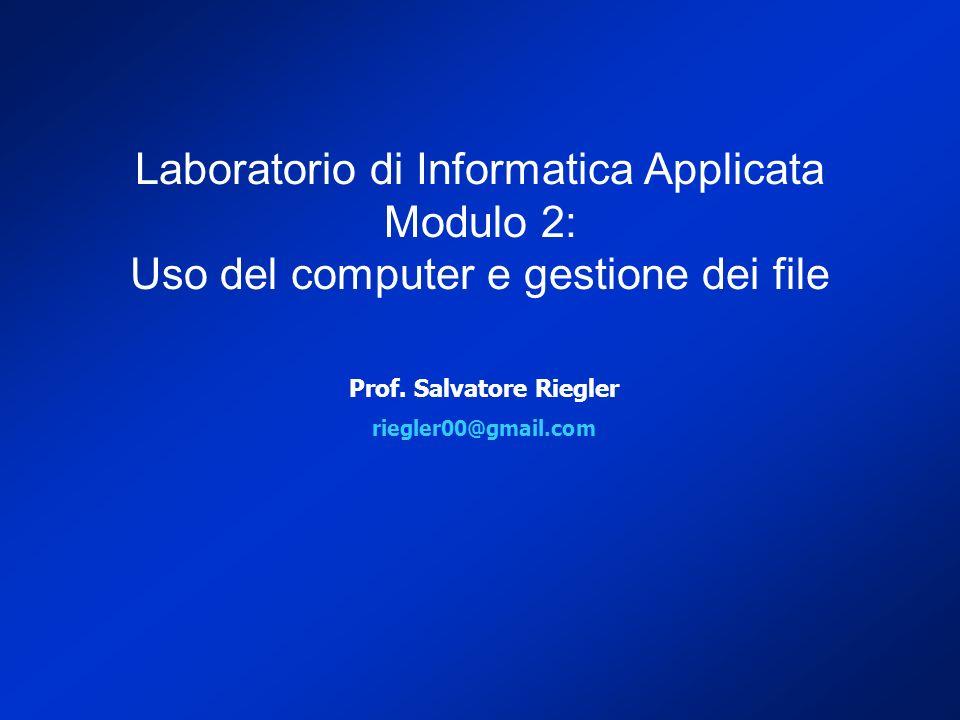 Prof. Salvatore Riegler riegler00@gmail.com Laboratorio di Informatica Applicata Modulo 2: Uso del computer e gestione dei file