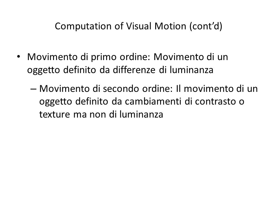Computation of Visual Motion (contd) Movimento di primo ordine: Movimento di un oggetto definito da differenze di luminanza – Movimento di secondo ord