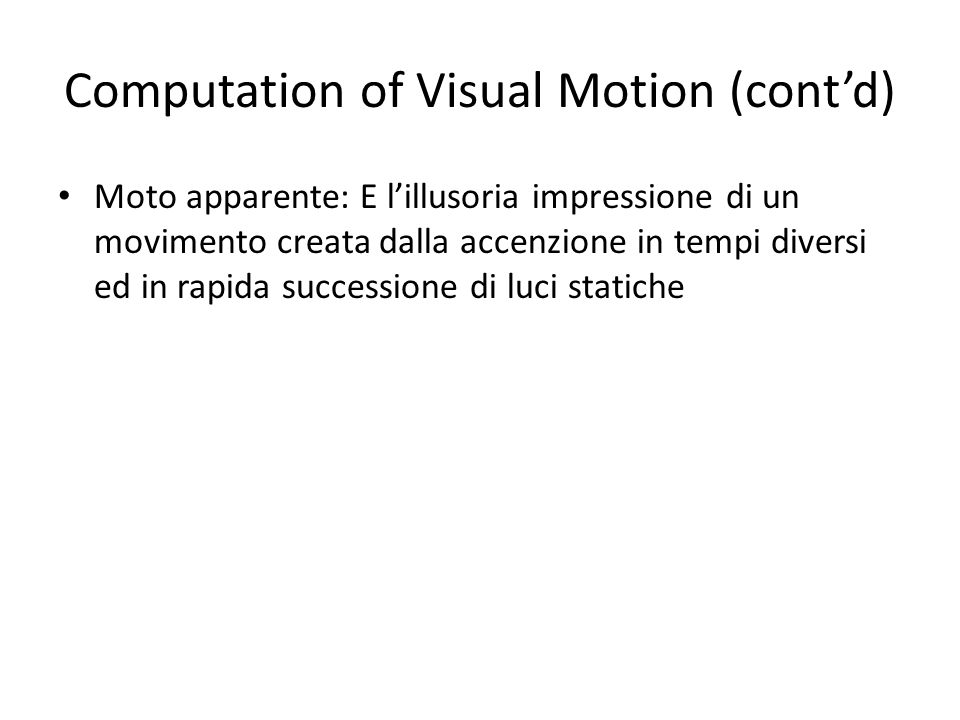 Computation of Visual Motion (contd) Moto apparente: E lillusoria impressione di un movimento creata dalla accenzione in tempi diversi ed in rapida su