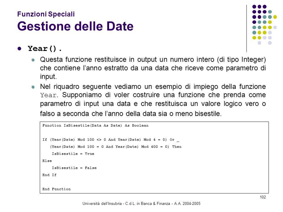 Università dell'Insubria - C.d.L. in Banca & Finanza - A.A. 2004-2005 102 Funzioni Speciali Gestione delle Date Year(). Questa funzione restituisce in
