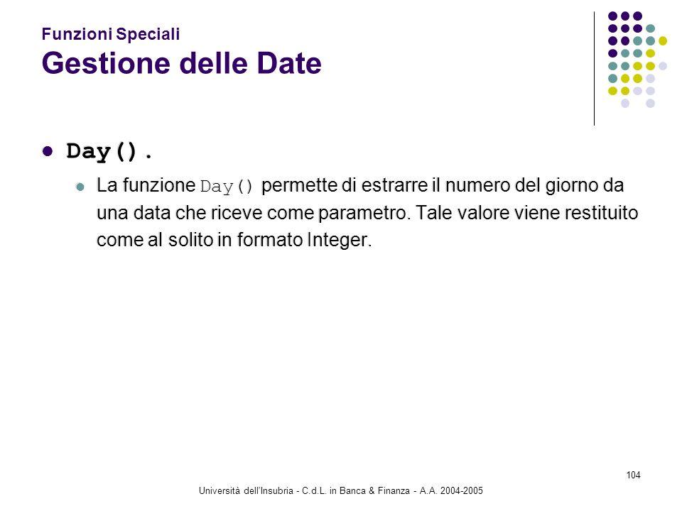 Università dell'Insubria - C.d.L. in Banca & Finanza - A.A. 2004-2005 104 Funzioni Speciali Gestione delle Date Day(). La funzione Day() permette di e
