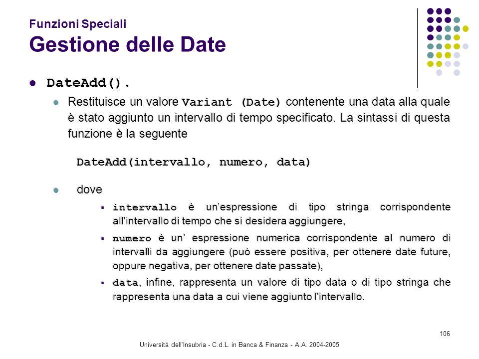 Università dell'Insubria - C.d.L. in Banca & Finanza - A.A. 2004-2005 106 Funzioni Speciali Gestione delle Date DateAdd(). Restituisce un valore Varia