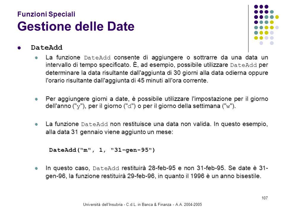 Università dell'Insubria - C.d.L. in Banca & Finanza - A.A. 2004-2005 107 Funzioni Speciali Gestione delle Date DateAdd La funzione DateAdd consente d