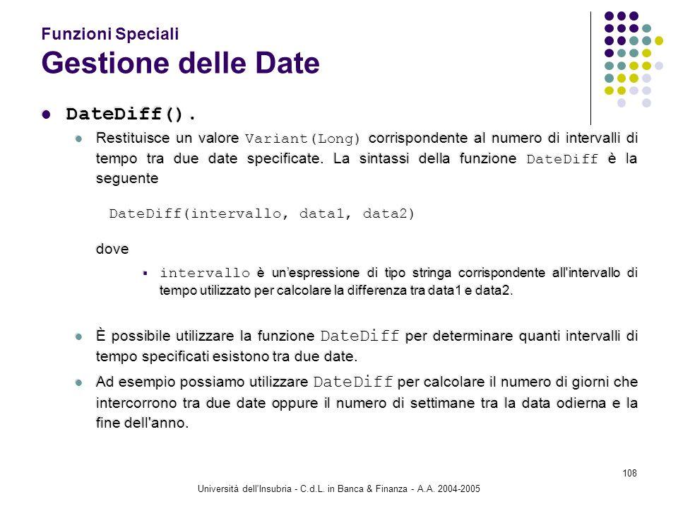 Università dell'Insubria - C.d.L. in Banca & Finanza - A.A. 2004-2005 108 Funzioni Speciali Gestione delle Date DateDiff(). Restituisce un valore Vari