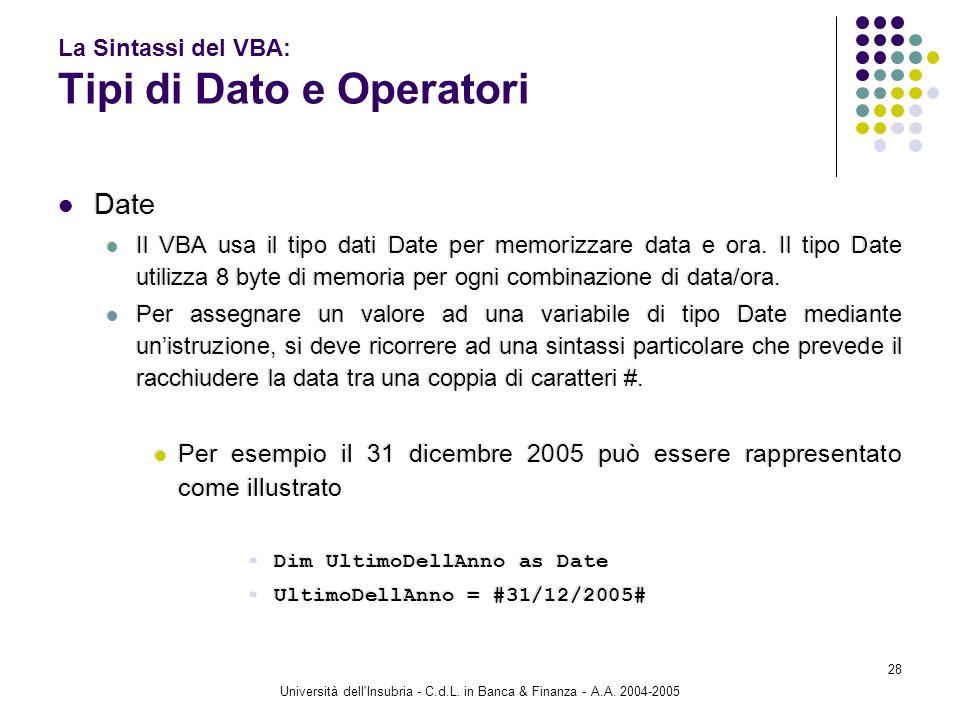 Università dell'Insubria - C.d.L. in Banca & Finanza - A.A. 2004-2005 28 La Sintassi del VBA: Tipi di Dato e Operatori Date Il VBA usa il tipo dati Da