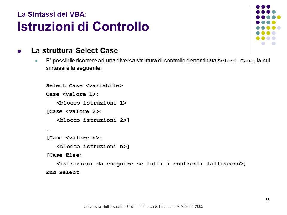 Università dell'Insubria - C.d.L. in Banca & Finanza - A.A. 2004-2005 36 La Sintassi del VBA: Istruzioni di Controllo La struttura Select Case E possi