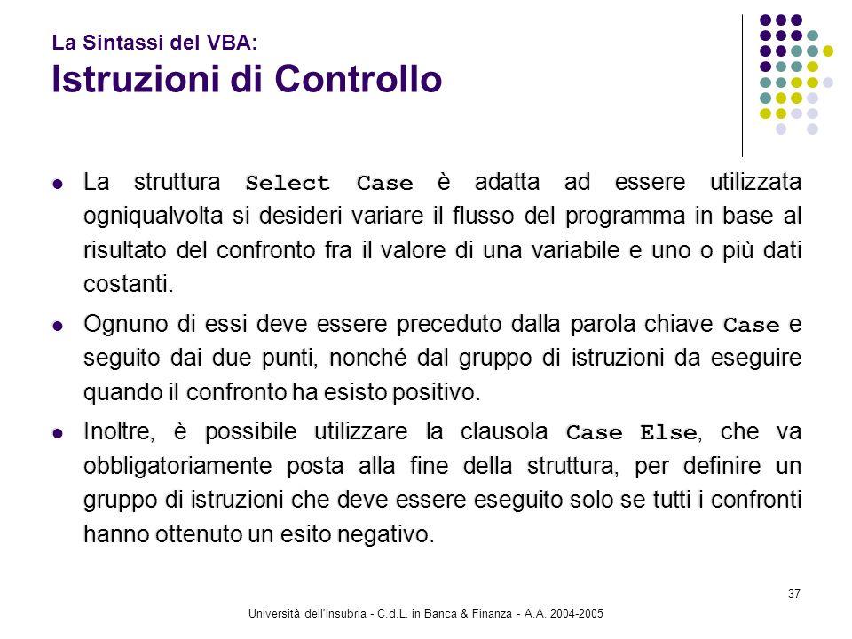 Università dell'Insubria - C.d.L. in Banca & Finanza - A.A. 2004-2005 37 La Sintassi del VBA: Istruzioni di Controllo La struttura Select Case è adatt