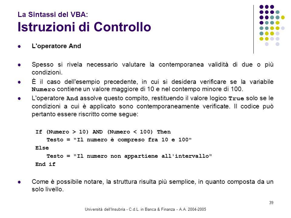 Università dell'Insubria - C.d.L. in Banca & Finanza - A.A. 2004-2005 39 La Sintassi del VBA: Istruzioni di Controllo L'operatore And Spesso si rivela