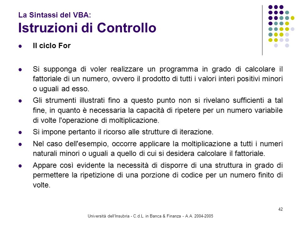 Università dell'Insubria - C.d.L. in Banca & Finanza - A.A. 2004-2005 42 La Sintassi del VBA: Istruzioni di Controllo Il ciclo For Si supponga di vole