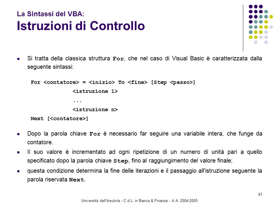 Università dell'Insubria - C.d.L. in Banca & Finanza - A.A. 2004-2005 43 La Sintassi del VBA: Istruzioni di Controllo Si tratta della classica struttu