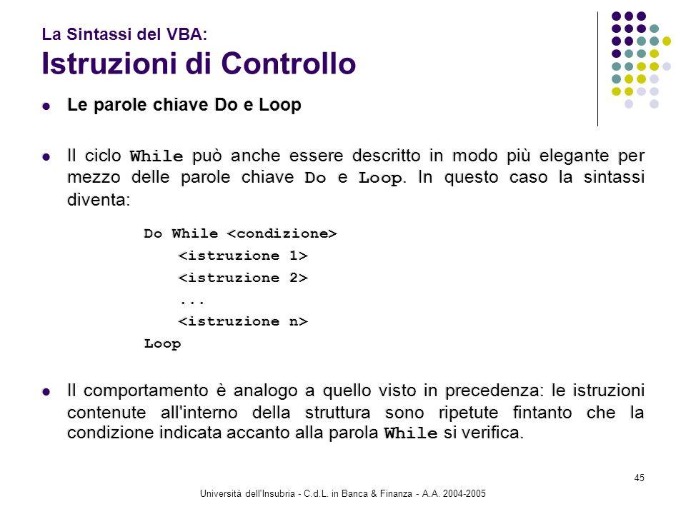 Università dell'Insubria - C.d.L. in Banca & Finanza - A.A. 2004-2005 45 La Sintassi del VBA: Istruzioni di Controllo Le parole chiave Do e Loop Il ci
