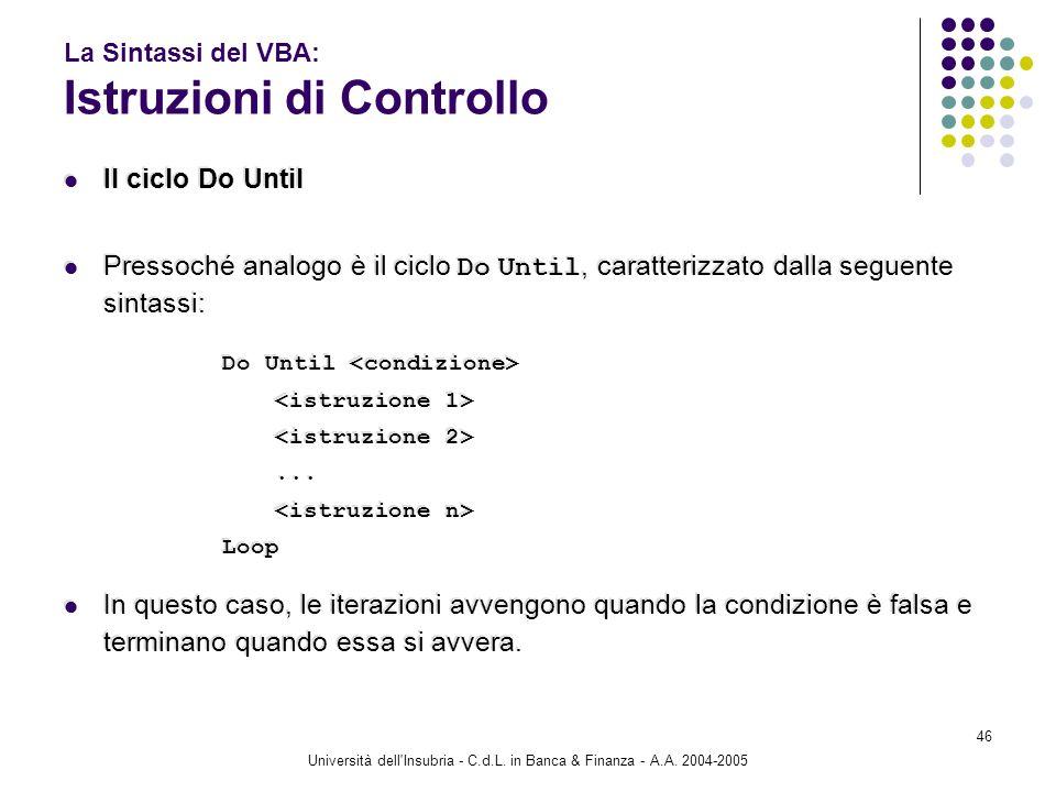 Università dell'Insubria - C.d.L. in Banca & Finanza - A.A. 2004-2005 46 La Sintassi del VBA: Istruzioni di Controllo Il ciclo Do Until Pressoché anal