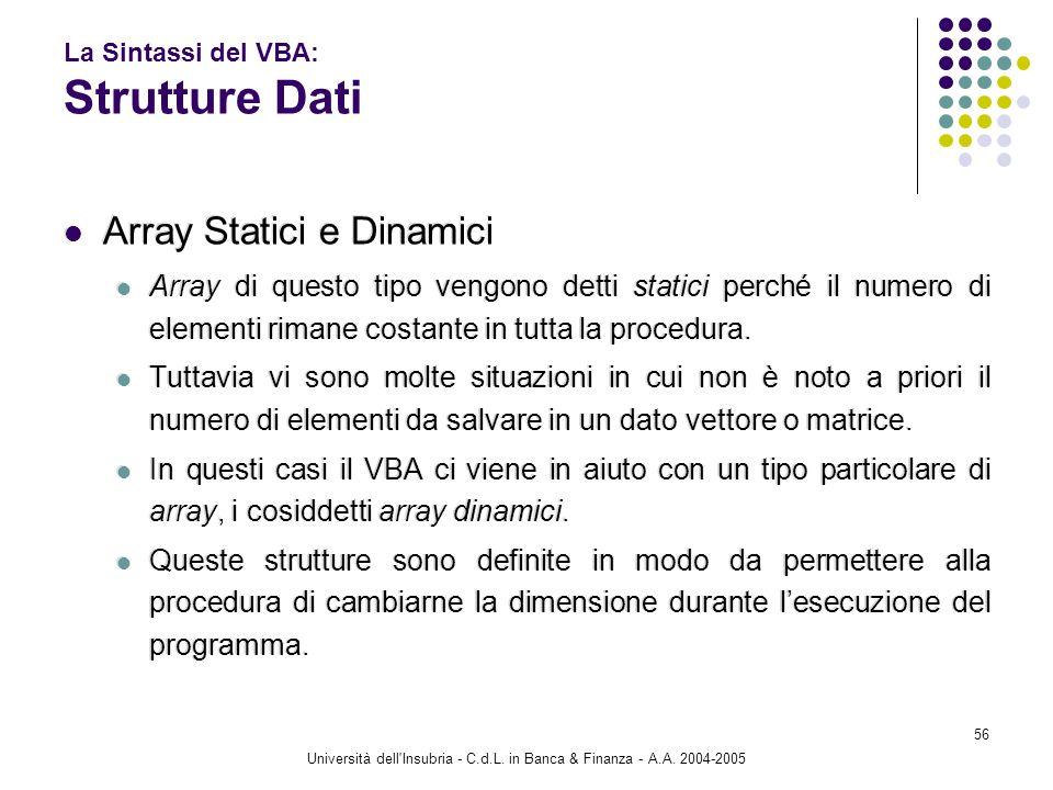 Università dell'Insubria - C.d.L. in Banca & Finanza - A.A. 2004-2005 56 La Sintassi del VBA: Strutture Dati Array Statici e Dinamici Array di questo