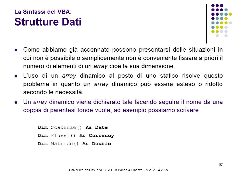 Università dell'Insubria - C.d.L. in Banca & Finanza - A.A. 2004-2005 57 La Sintassi del VBA: Strutture Dati Come abbiamo già accennato possono presen