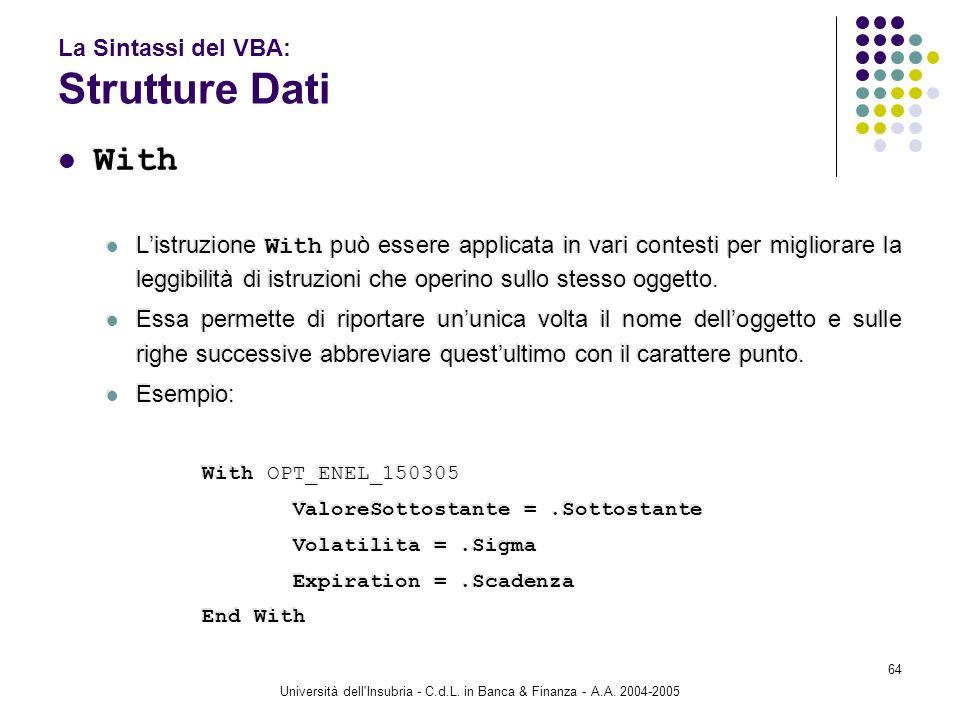 Università dell'Insubria - C.d.L. in Banca & Finanza - A.A. 2004-2005 64 La Sintassi del VBA: Strutture Dati With Listruzione With può essere applicat