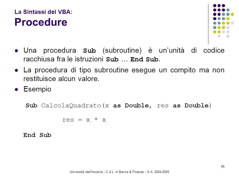Università dell'Insubria - C.d.L. in Banca & Finanza - A.A. 2004-2005 66 La Sintassi del VBA: Procedure Una procedura Sub (subroutine) è ununità di co