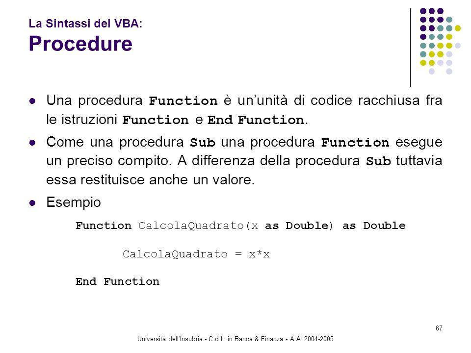 Università dell'Insubria - C.d.L. in Banca & Finanza - A.A. 2004-2005 67 La Sintassi del VBA: Procedure Una procedura Function è ununità di codice rac