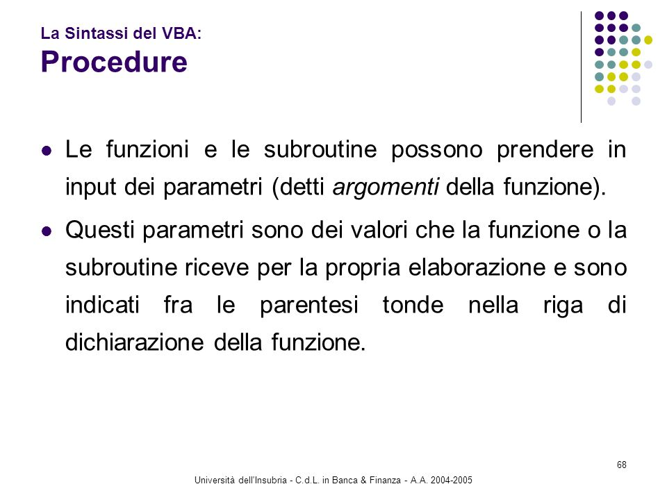 Università dell'Insubria - C.d.L. in Banca & Finanza - A.A. 2004-2005 68 La Sintassi del VBA: Procedure Le funzioni e le subroutine possono prendere i