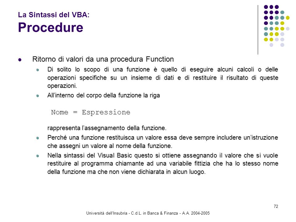 Università dell'Insubria - C.d.L. in Banca & Finanza - A.A. 2004-2005 72 La Sintassi del VBA: Procedure Ritorno di valori da una procedura Function Di