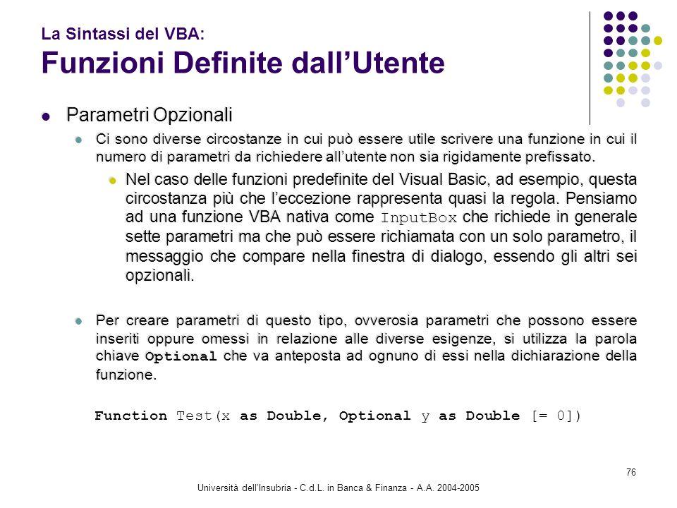 Università dell'Insubria - C.d.L. in Banca & Finanza - A.A. 2004-2005 76 La Sintassi del VBA: Funzioni Definite dallUtente Parametri Opzionali Ci sono
