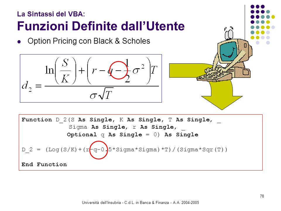 Università dell'Insubria - C.d.L. in Banca & Finanza - A.A. 2004-2005 78 La Sintassi del VBA: Funzioni Definite dallUtente Option Pricing con Black &
