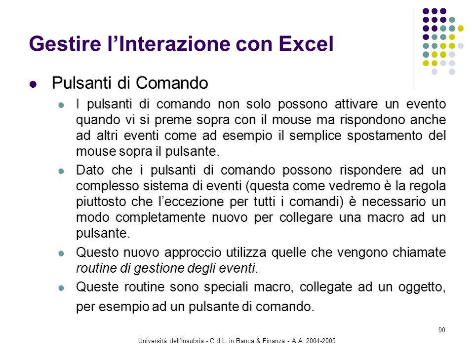 Università dell'Insubria - C.d.L. in Banca & Finanza - A.A. 2004-2005 90 Gestire lInterazione con Excel Pulsanti di Comando I pulsanti di comando non