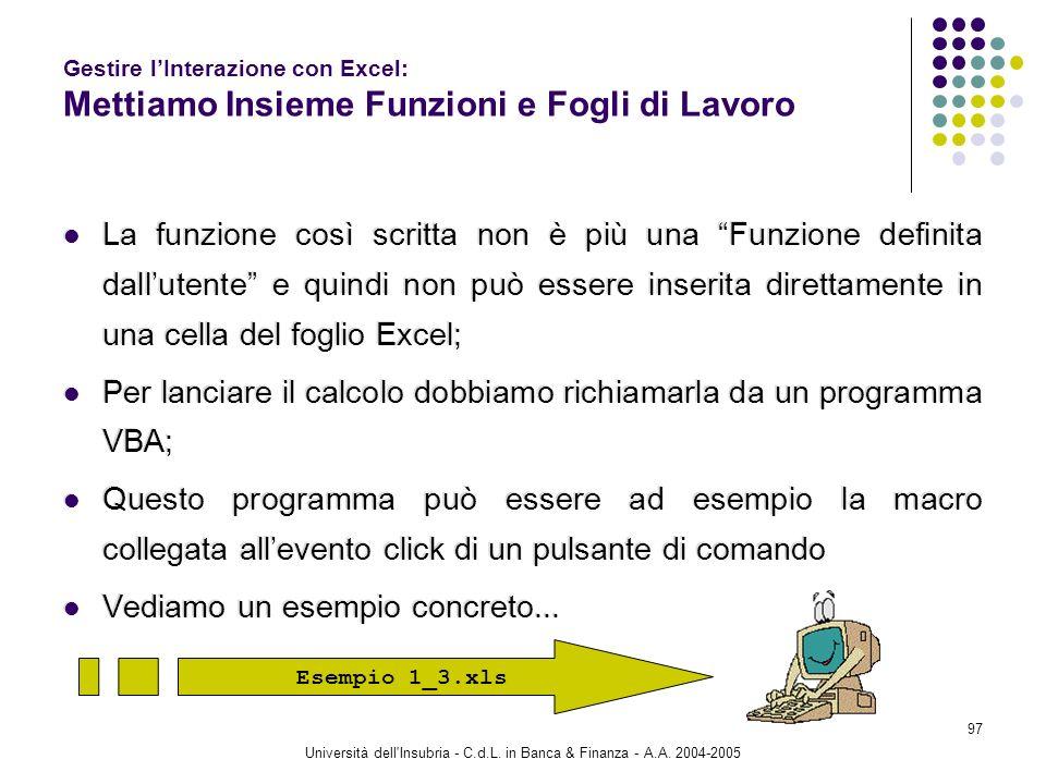 Università dell'Insubria - C.d.L. in Banca & Finanza - A.A. 2004-2005 97 Gestire lInterazione con Excel: Mettiamo Insieme Funzioni e Fogli di Lavoro L