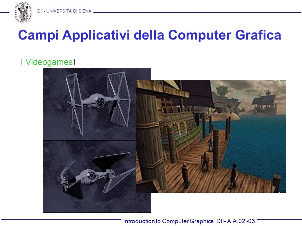 Introduction to Computer Graphics DII- A.A.02 -03 Campi Applicativi della Computer Grafica I Videogames!