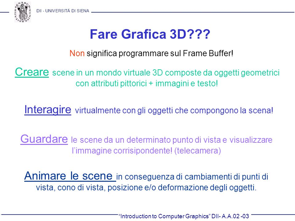 Introduction to Computer Graphics DII- A.A.02 -03 Fare Grafica 3D??? Non significa programmare sul Frame Buffer! Creare scene in un mondo virtuale 3D