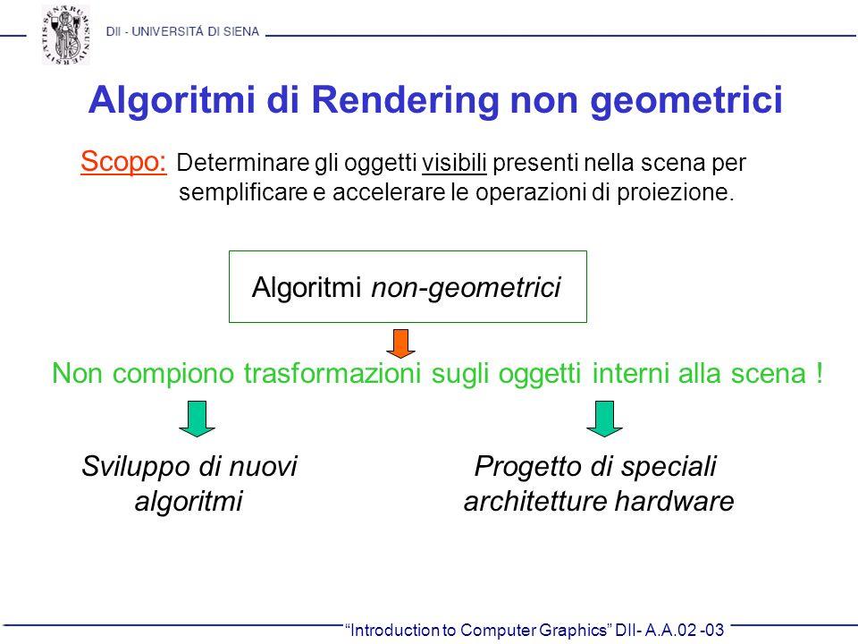 Introduction to Computer Graphics DII- A.A.02 -03 Algoritmi di Rendering non geometrici Non compiono trasformazioni sugli oggetti interni alla scena !