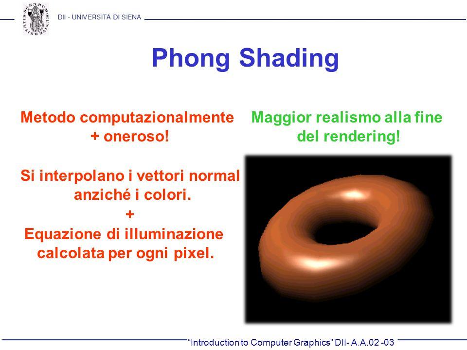 Introduction to Computer Graphics DII- A.A.02 -03 Phong Shading Metodo computazionalmente + oneroso! Maggior realismo alla fine del rendering! Si inte