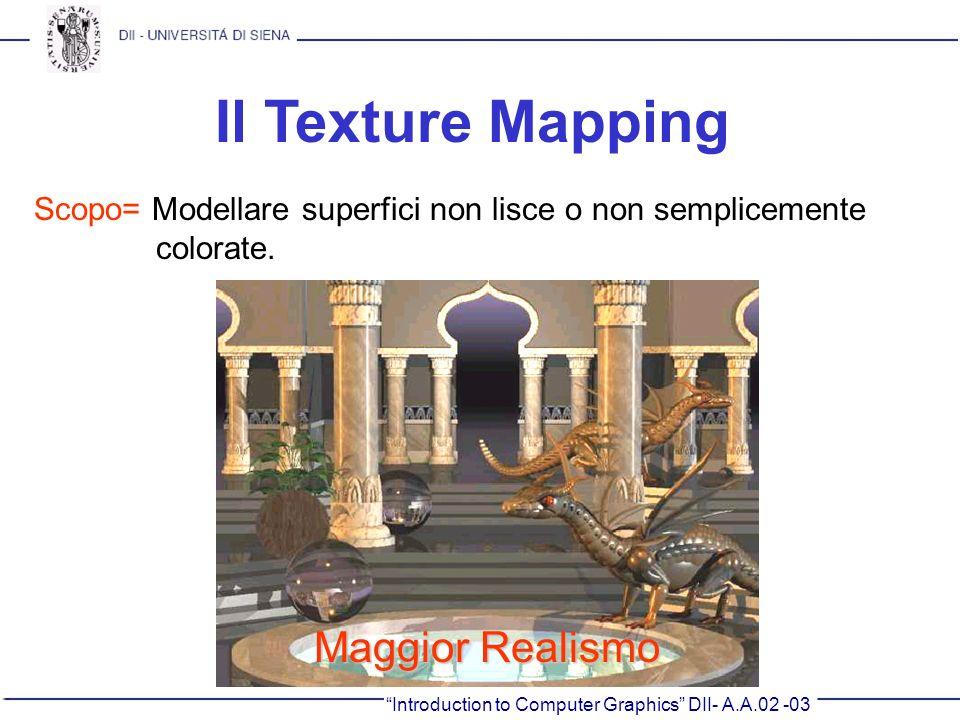 Introduction to Computer Graphics DII- A.A.02 -03 Il Texture Mapping Scopo= Modellare superfici non lisce o non semplicemente colorate. Maggior Realis
