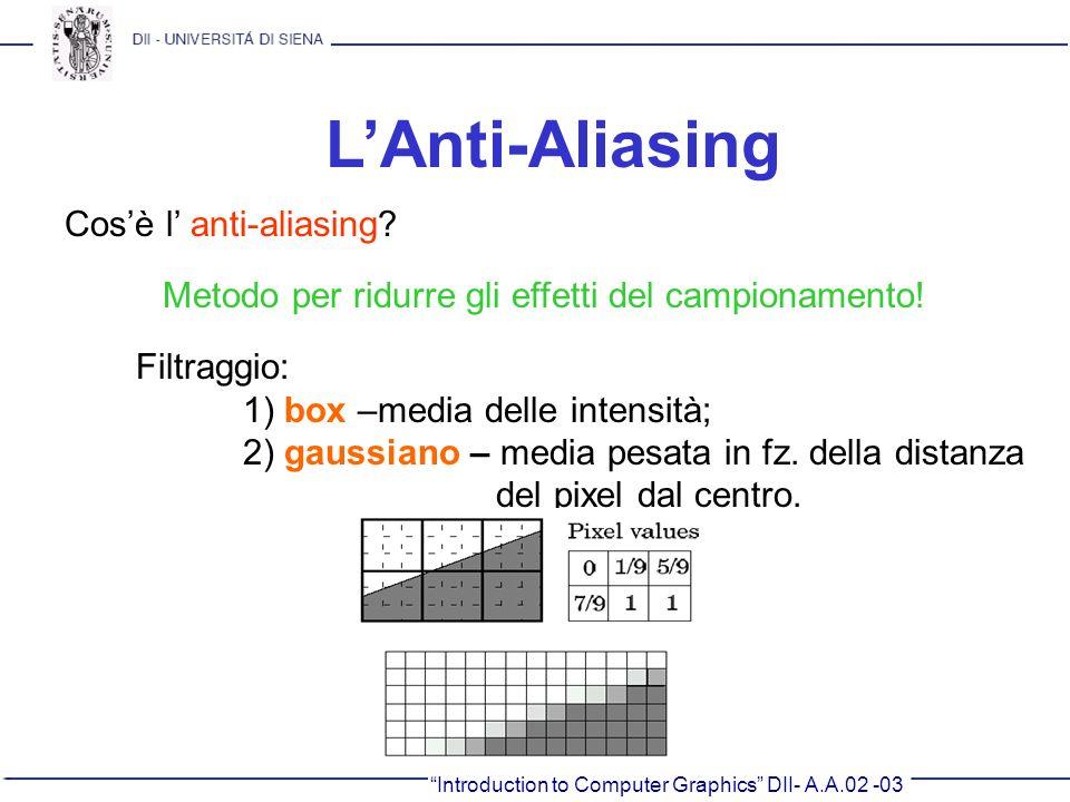 Introduction to Computer Graphics DII- A.A.02 -03 LAnti-Aliasing Cosè l anti-aliasing? Metodo per ridurre gli effetti del campionamento! Filtraggio: 1