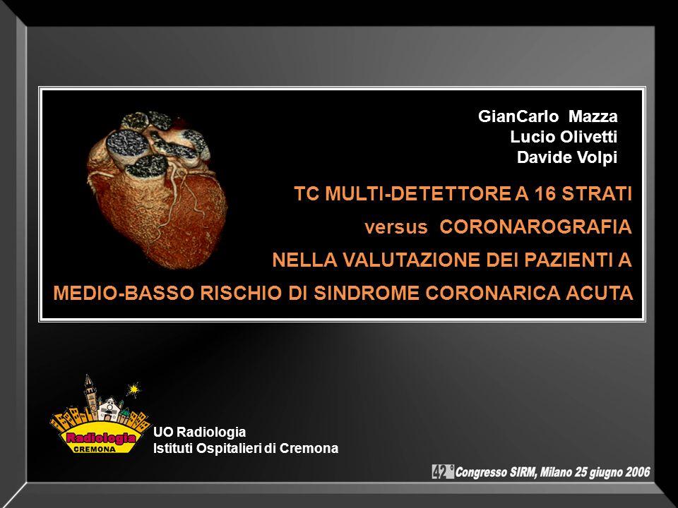 TC MULTI-DETETTORE A 16 STRATI versus CORONAROGRAFIA NELLA VALUTAZIONE DEI PAZIENTI A MEDIO-BASSO RISCHIO DI SINDROME CORONARICA ACUTA GianCarlo Mazza
