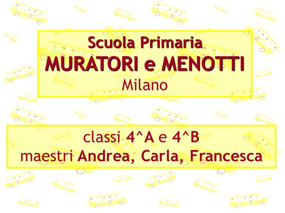 Scuola Primaria MURATORI e MENOTTI Milano classi 4^A e 4^B maestri Andrea, Carla, Francesca